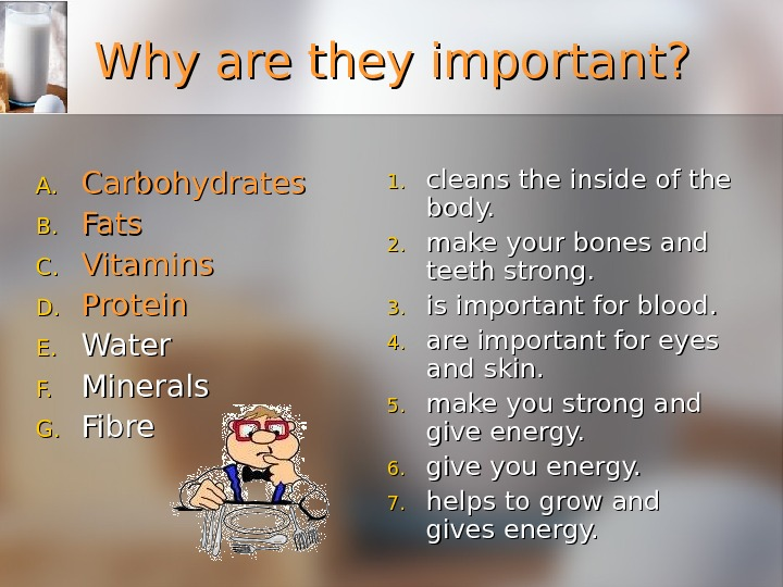 Why are they important? A. A. Carbohydrates B. B. Fats C. C. Vitamins D. D. Protein