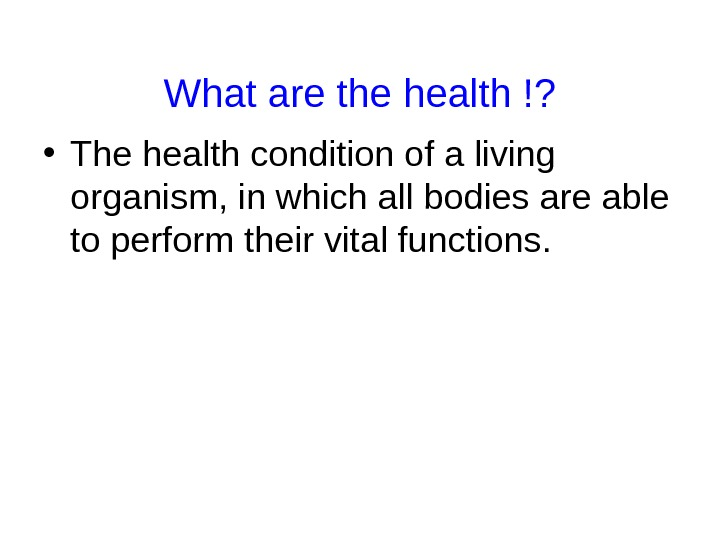 What are the health !?  • The health condition of a living organism,