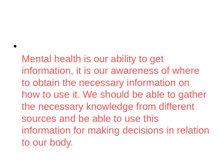 • Mental health is our ability to get information, it is our awareness of