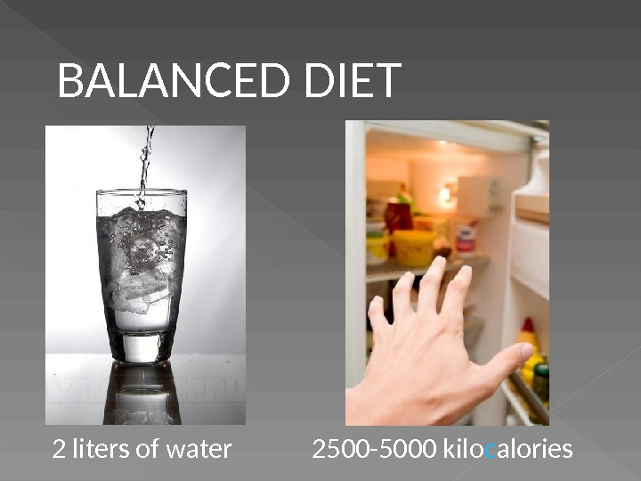 2500 -5000 kilo c alories 2 liters of water BALANCED DIET