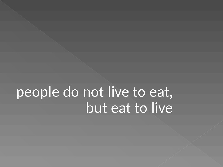 people do not live to eat,    but eat to live
