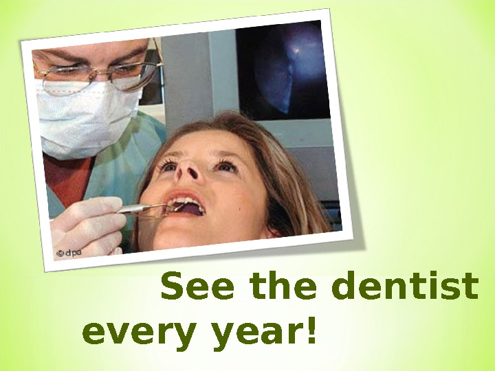 See the dentist every year!