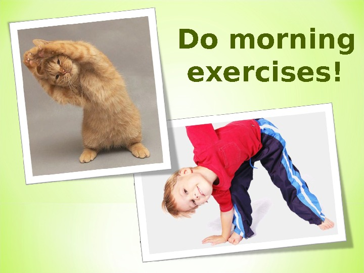Do morning  exercises!