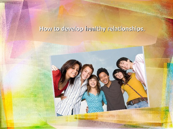 How to develop healthy relationships.
