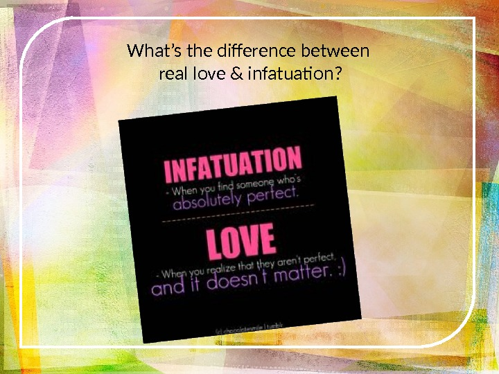 What's the difference between real love & infatuation?
