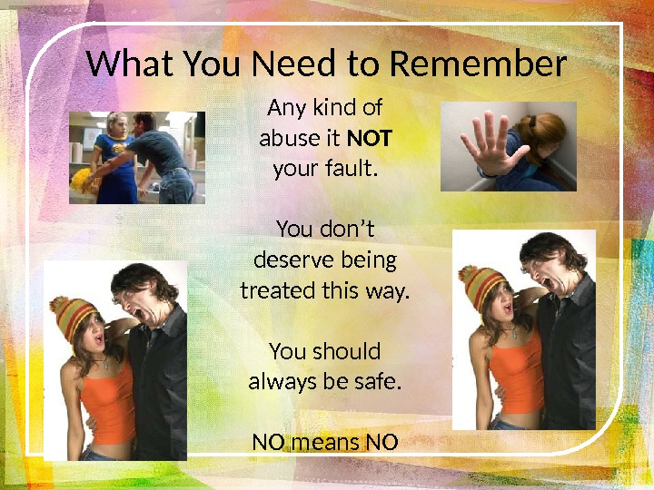 What You Need to Remember Any kind of abuse it NOT your fault. You don't deserve