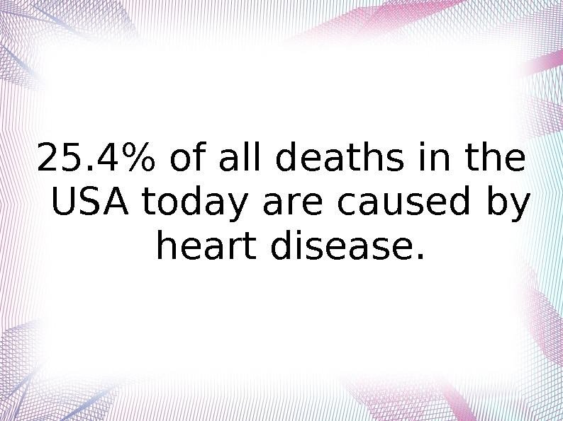 25. 4 of all deaths in the USA today are caused by heart disease.