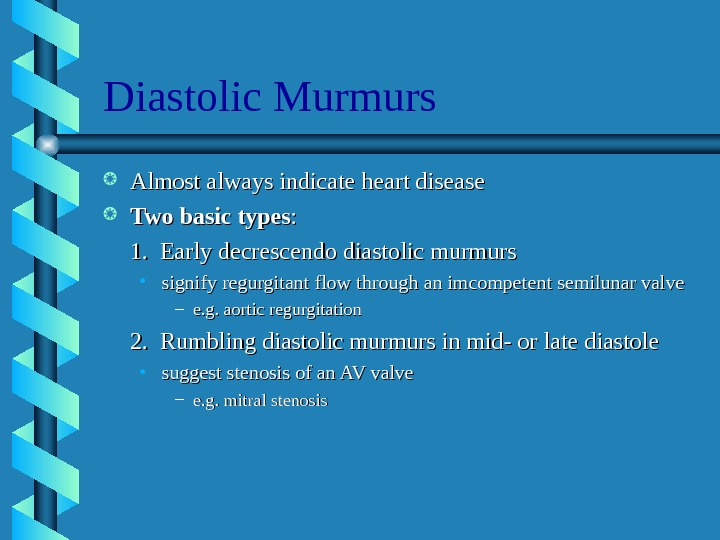 Diastolic Murmurs Almost always indicate heart disease Two basic types : : 1.