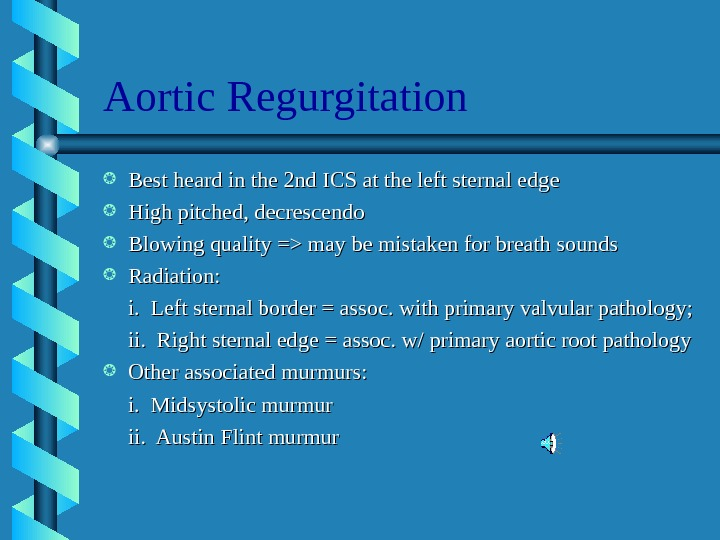 Aortic Regurgitation Best heard in the 2 nd ICS at the left sternal edge