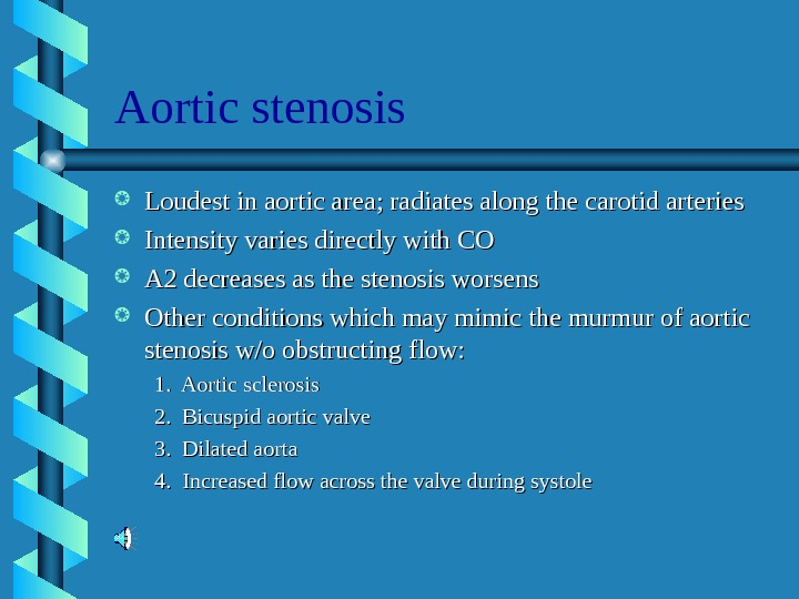 Aortic stenosis Loudest in aortic area; radiates along the carotid arteries Intensity varies directly