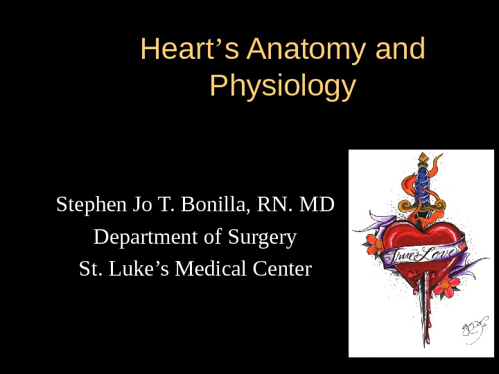 Heart '' s Anatomy and Physiology Stephen Jo T. Bonilla, RN. MD Department of Surgery St.