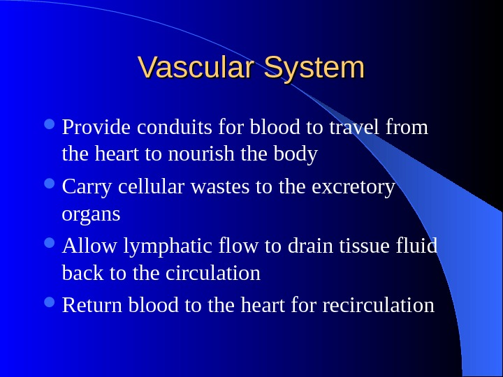 Vascular System Provide conduits for blood to travel from the heart to nourish the body Carry