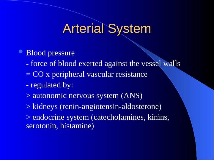 Arterial System Blood pressure - force of blood exerted against the vessel walls = CO x