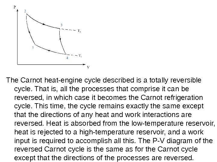 The Carnot heat-engine cycle described is a totally reversible cycle. That is, all the