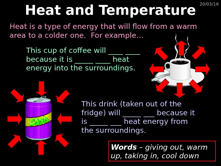 20/03/16 Heat and Temperature This cup of coffee will ____ because it is _____ heat energy