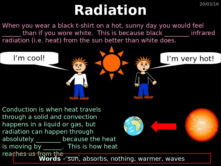 20/03/16 Radiation When you wear a black t-shirt on a hot, sunny day you would feel
