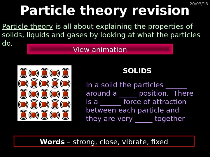 20/03/16 Particle theory revision Particle theory is all about explaining the properties of solids, liquids and