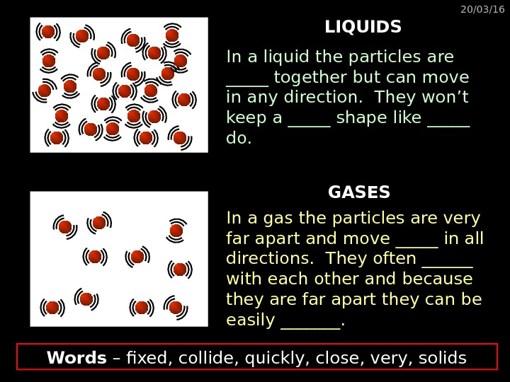 20/03/16 LIQUIDS GASESIn a liquid the particles are _____ together but can move in any direction.