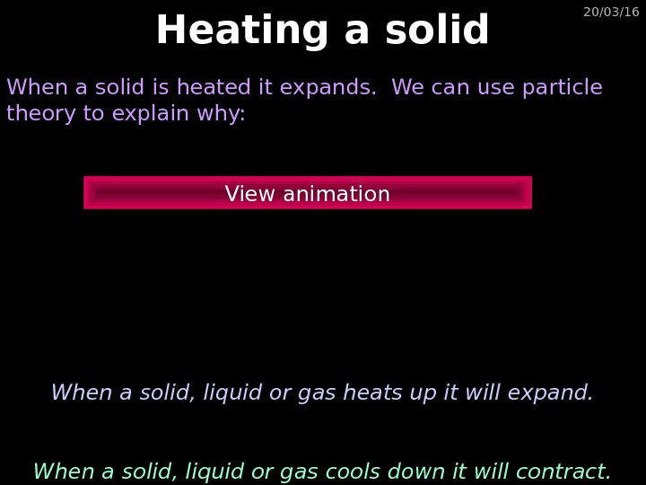 20/03/16 Heating a solid When a solid is heated it expands.  We can use particle