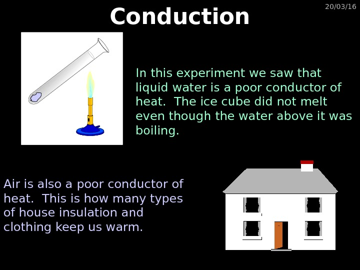 20/03/16 Conduction In this experiment we saw that liquid water is a poor conductor of heat.