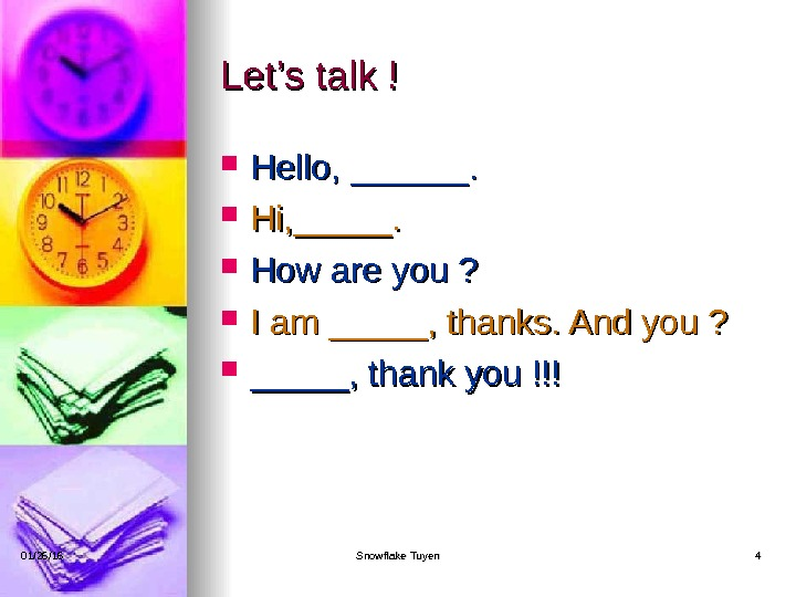 Let's talk ! Hello, ______.  Hi, _____.  How are you ?  I am