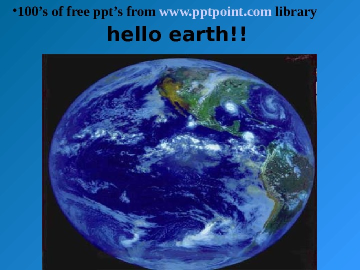 hello earth!! • 100's of free ppt's from www. pptpoint. com library