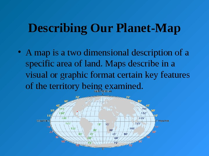 Describing Our Planet-Map • A map is a two dimensional description of a specific area of