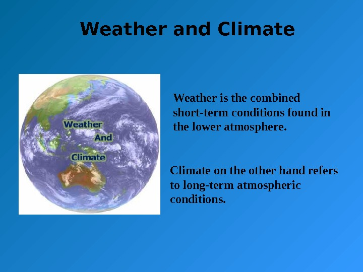 Weather and Climate Weather is the combined short-term conditions found in the lower atmosphere. Climate on