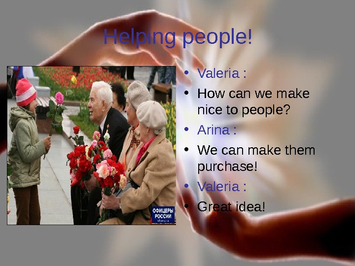 Helping people! • Valeria :  • How can we make nice to people?