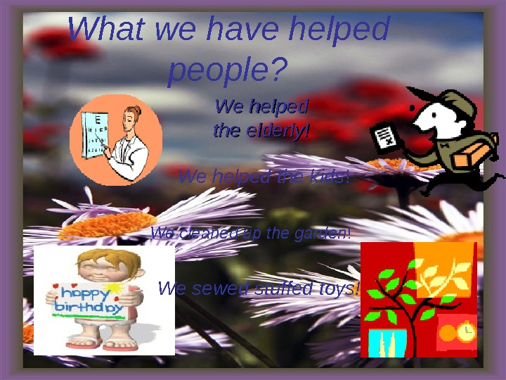 What we have helped people? We We helped the elderly! We helped the kids