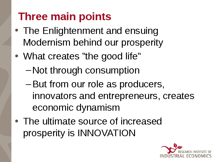 "Three main points • The Enlightenment and ensuing Modernism behind our prosperity • What creates ""the"