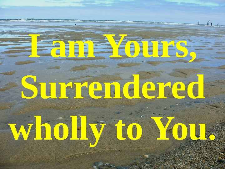 I am Yours, Surrendered wholly to You.