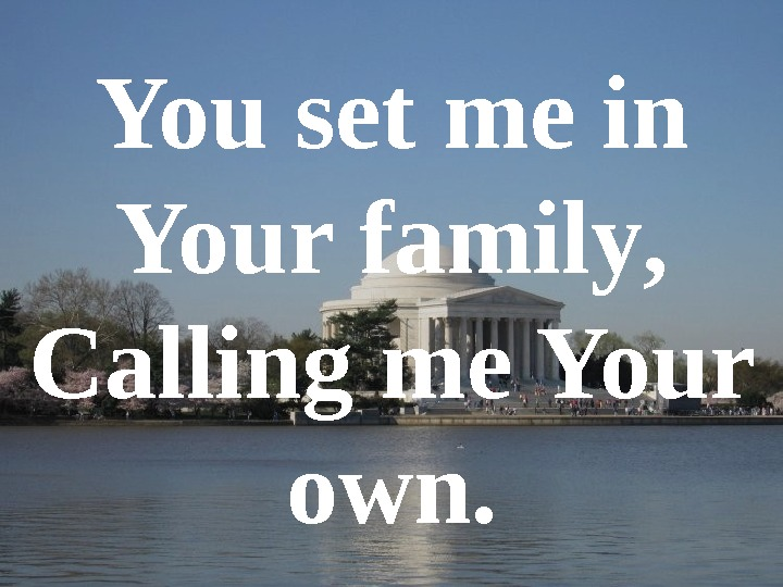 You set me in Your family , Calling me Your own.