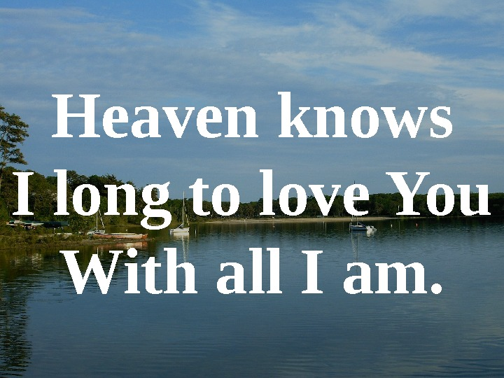 Heaven knows I long to love You With all I am.