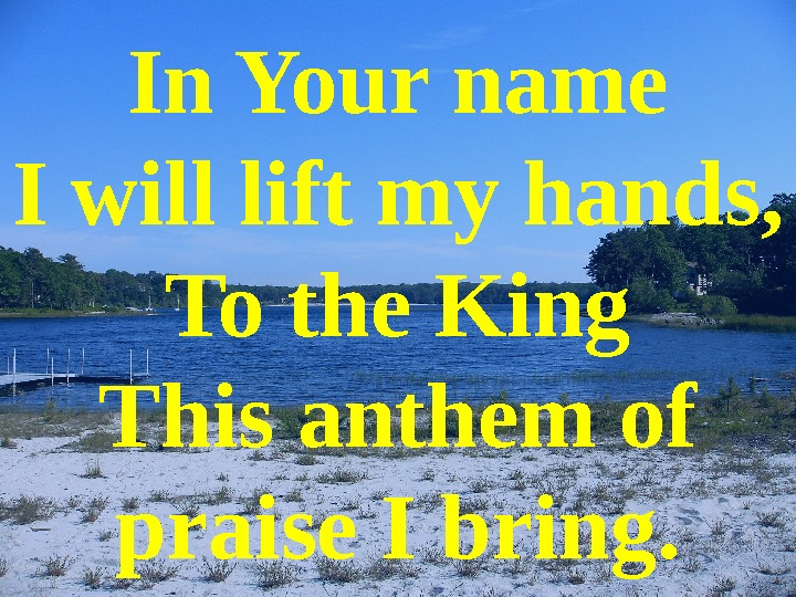 In Your name I will lift my hands , To the King This anthem