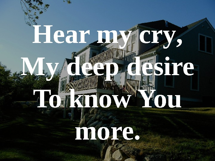 Hear my cry , My deep desire To know You more.
