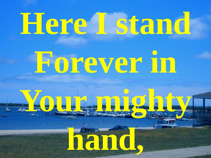 Here I stand Forever in Your mighty hand,