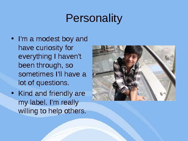 Personality • I'm a modest boy and have curiosity for everything I haven't been through, so