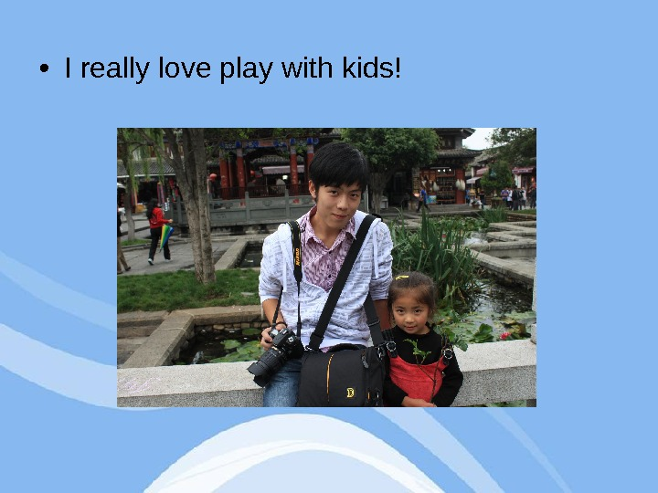 • I really love play with kids!