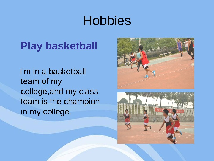 Hobbies Play basketball I'm in a basketball team of my college, and my class team is