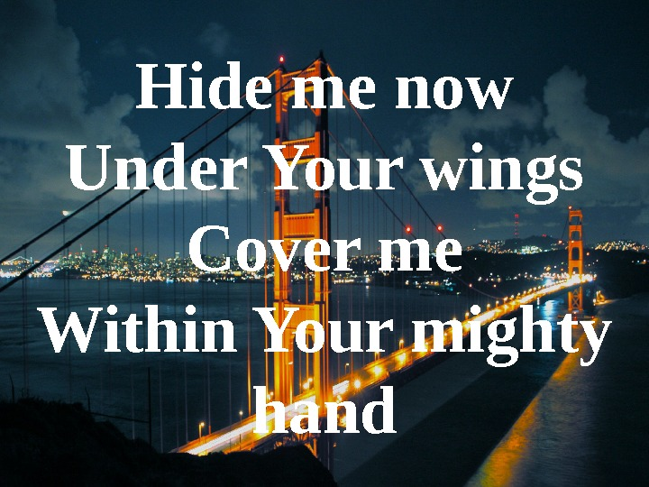 Hide me now Under Your wings Cover me Within Your mighty hand