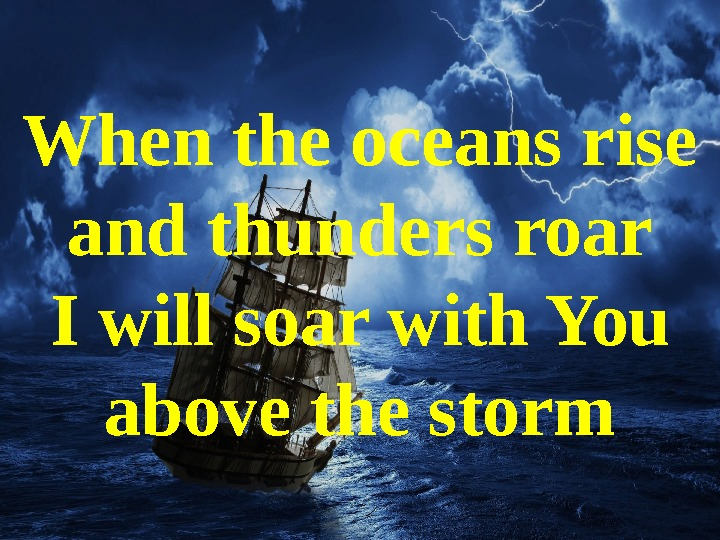 When the oceans rise and thunders roar I will soar with You above the