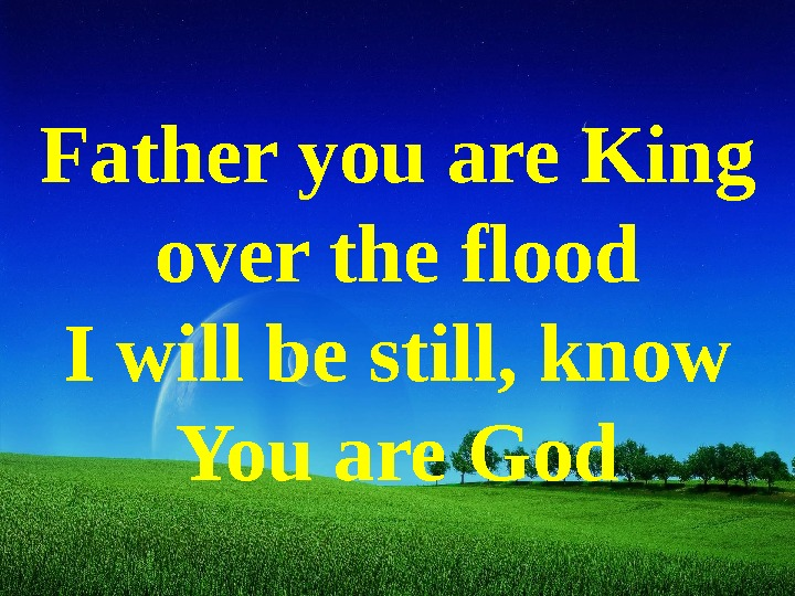 Father you are King over the flood I will be still, know You are