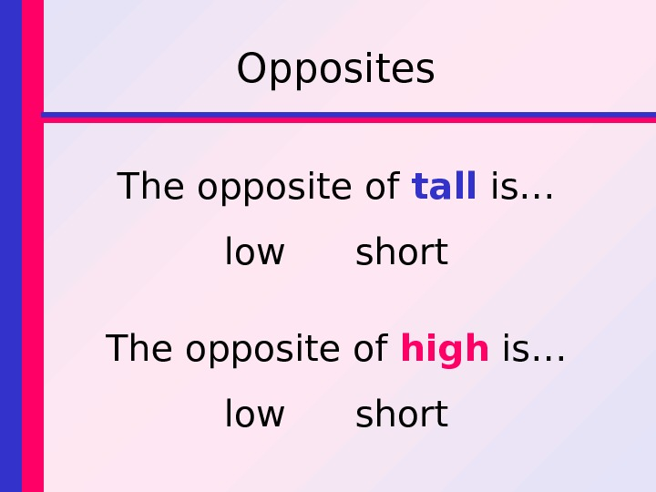 Opposites The opposite of tall is… low short The opposite of high is… low short