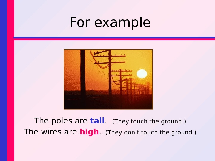 For example The poles are tall.  (They touch the ground. ) The wires are high.