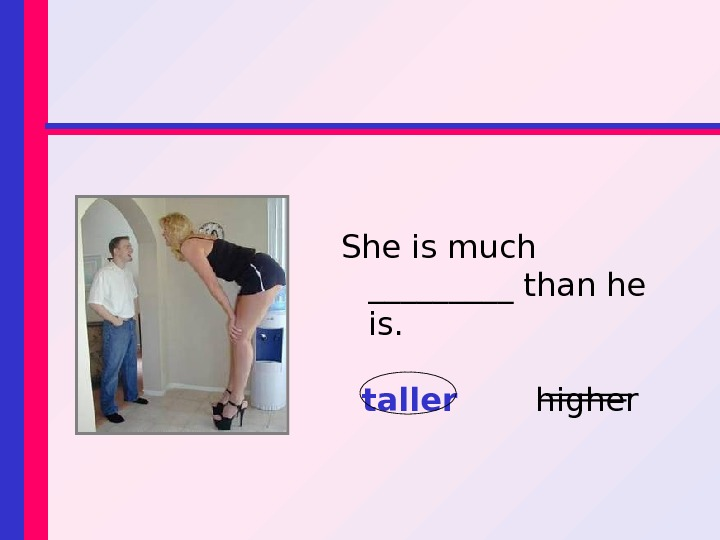 She is much _____ than he is. taller  higher