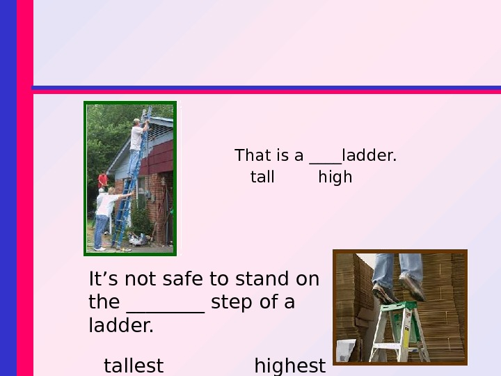 That is a ____ladder. tall  high It's not safe to stand on the ____ step