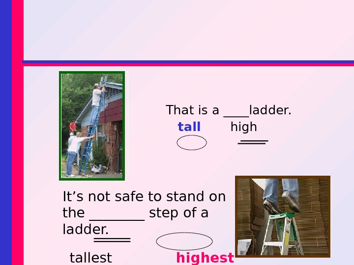 That is a ____ladder. tall high It's not safe to stand on the ____ step of