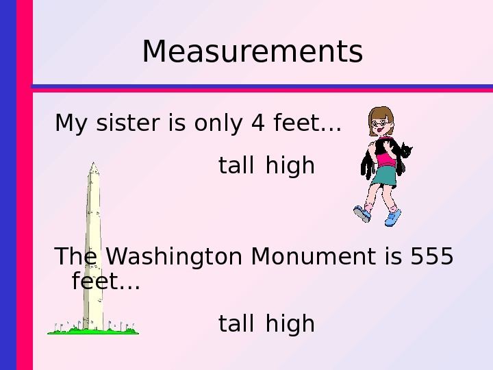 Measurements My sister is only 4 feet… tall high The Washington Monument is 555 feet… tall