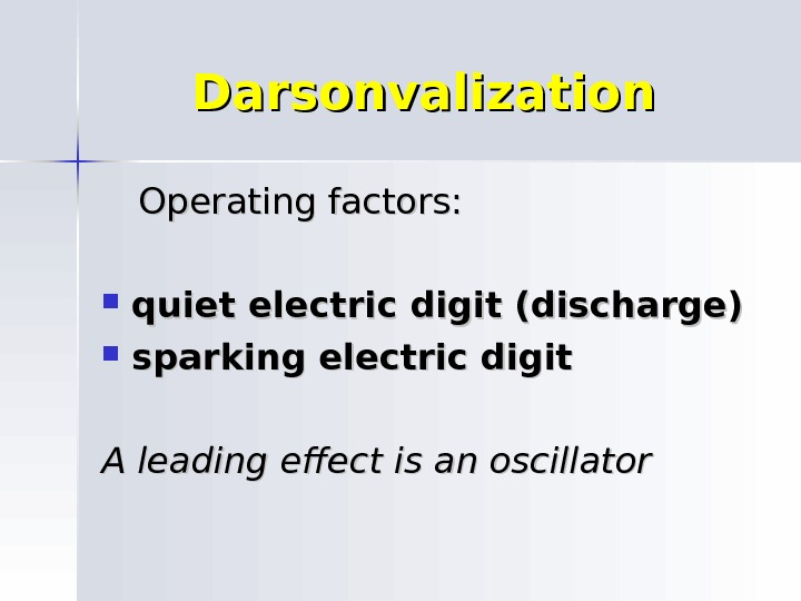 Darsonvalization  Operating factors:  quiet electric digit (discharge) sparking electric digit A leading effect is